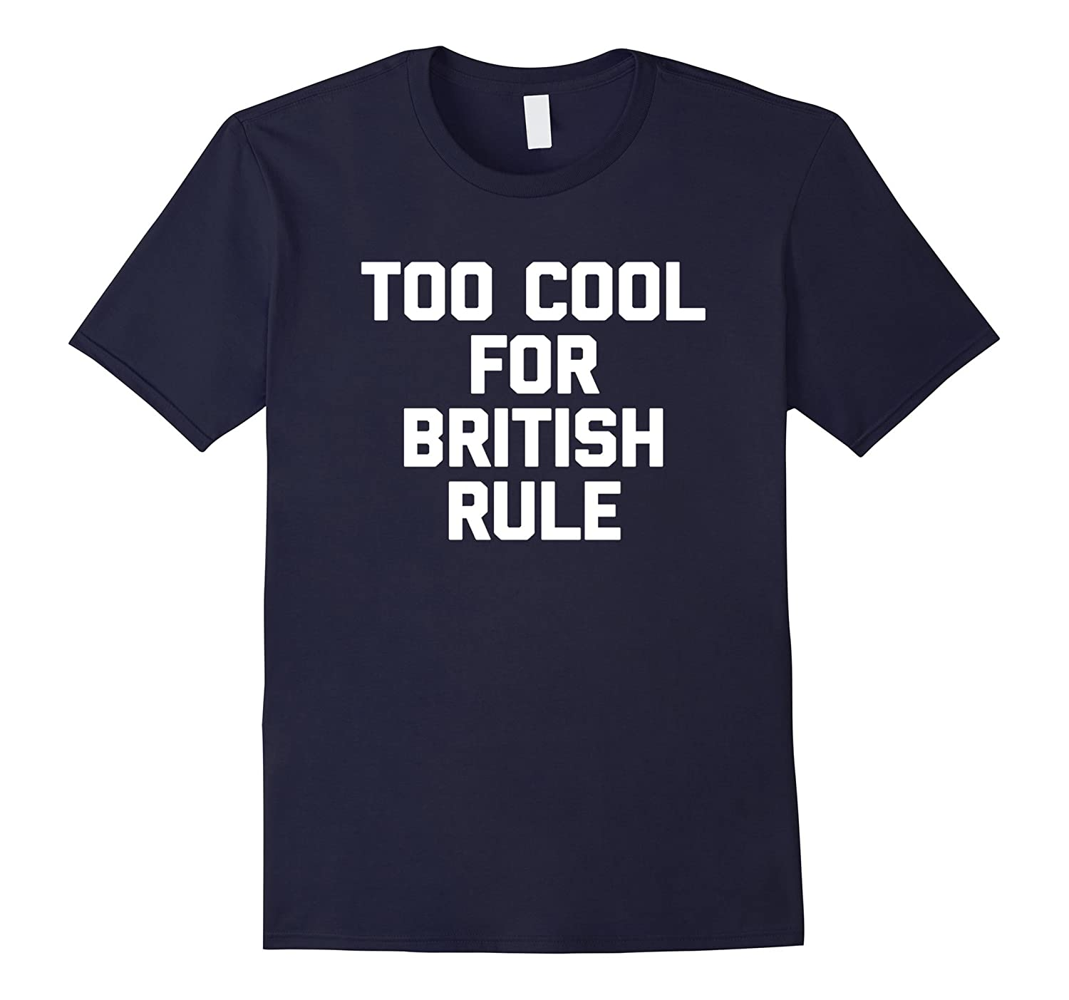 4th Of July Shirt: Too Cool For British Rule T-Shirt funny-TH