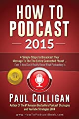 How To Podcast 2015: Four Simple Steps To Broadcast Your Message To The Entire Connected Planet - Even If You Don't Know Where To Start Paperback