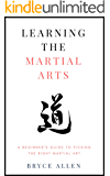 Learning the Martial Arts: A Beginner's Guide to Picking the Right Martial Art (Becoming a Martial Artist Book 2)