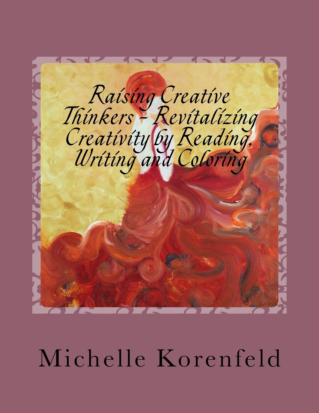 Read Online Raising Creative Thinkers - Revitalizing Creativity by Reading, Writing and Coloring: Drawing a Vision Plan to Fulfill Individual Creative Potentials for Myself and for the Children pdf epub