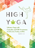 High Yoga: Enhance Yoga with Cannabis and CBD Treatments for Relaxation, Healing, and Bliss