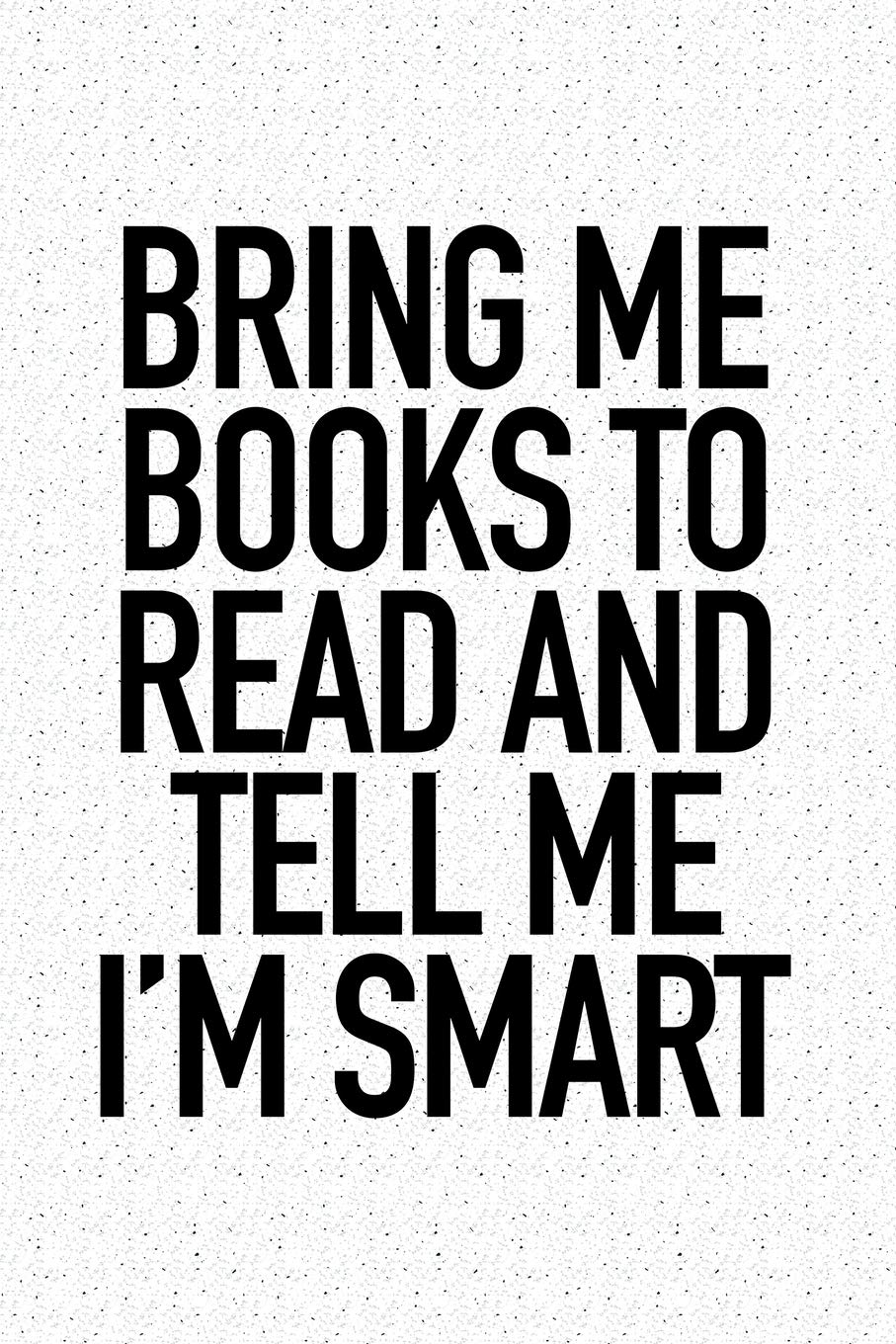 Bring Me Books To Read And Tell Me I'm Smart: A 6×9 Inch Matte Softcover Notebook Journal With 120 Blank Lined Pages And A Funny Book Loving Cover Slogan