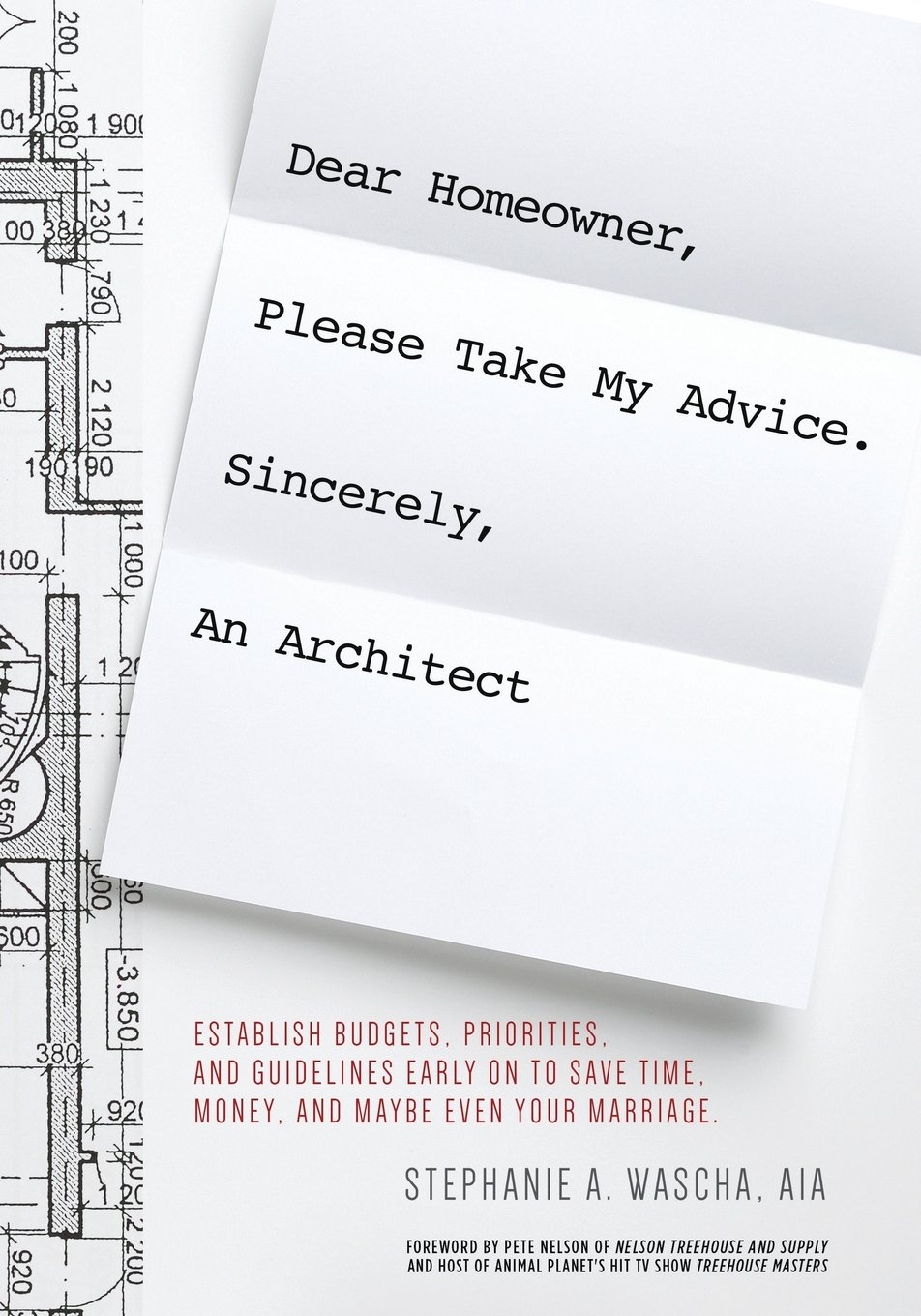 Dear Homeowner, Please Take My Advice. Sincerely, an Architect: A Guide to Help You Establish Budgets, Priorities, and Guidelines Early on to Save Time, Money, and Maybe Even Your Marriage