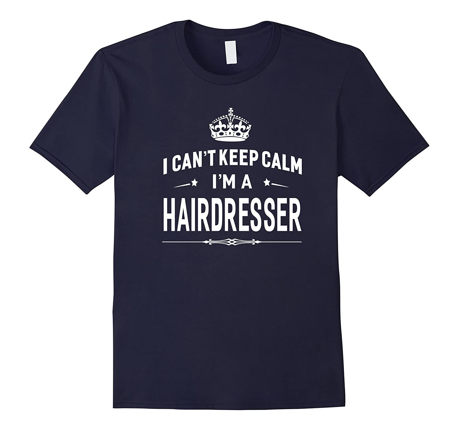 I Cant Keep Calm Im A Hairdresser T-shirt Unisex Gift Idea-TD