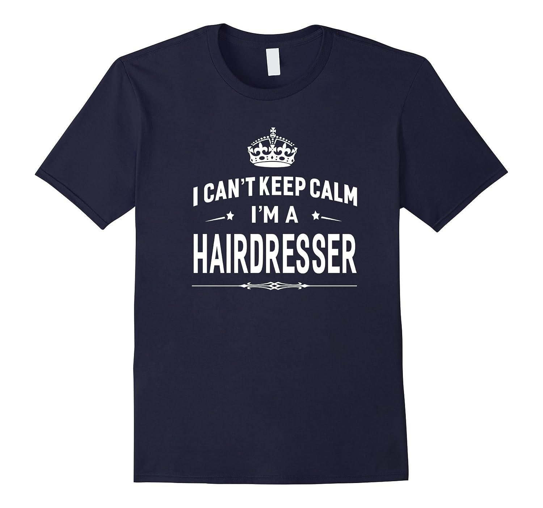 I Cant Keep Calm Im A Hairdresser T-shirt Unisex Gift Idea-TD