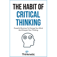The Habit Of Critical Thinking: Powerful Routines To Change Your Mind And Sharpen Your Thinking (Critical Thinking…
