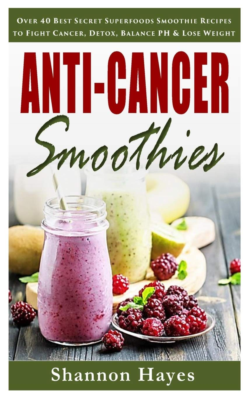 Anti-Cancer Smoothies: Over 40 Best Secret Superfoods