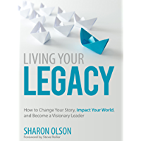 Living Your Legacy: Change Your Story, Impact Your World, and Become A Visionary Leader (English Edition)