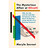 The Mysterious Affair at Olivetti: IBM, the CIA, and the Cold War Conspiracy to Shut Down Production of the World's First Desktop Computer (English Edition)