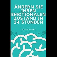 ÄNDERN SIE IHREN EMOTIONALEN ZUSTAND IN 24 STUNDEN (German Edition)