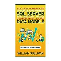 SQL Data Warehouse Database Management, SQL Server, Structured Query Language, Business Intelligence, Data Models: Master SQL Programming