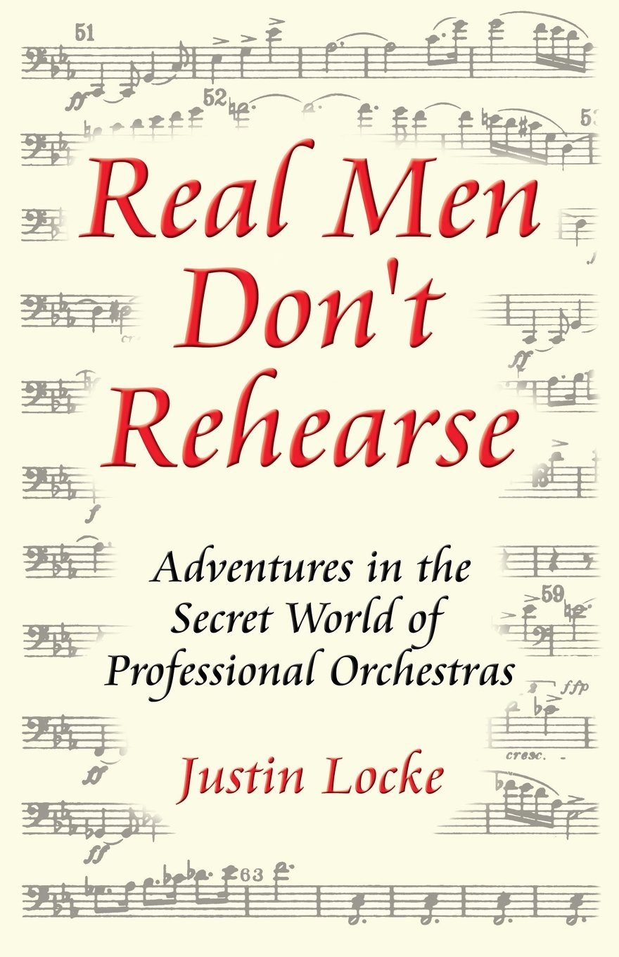 Real Men Don't Rehearse: Adventures in the Secret World of Professional Orchestras Paperback – January 16, 2012 Justin C. Locke Justin Locke Productions 0615130291 General