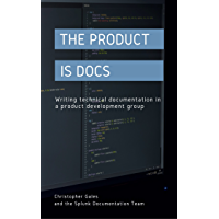The Product is Docs: Writing technical documentation in a product development group (English Edition)