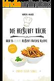 Die Heißluft Küche: über 55 leckere Heißluft Friteuse Rezepte