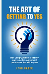 The Art of Getting to YES: How Using Questions Correctly Inspires Action, Agreement, and Connection with Anyone Kindle Edition