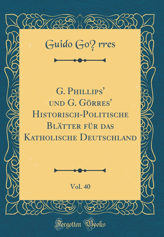 G. Phillips' und G. Görres' Historisch-Politische Blätter für das Katholische Deutschland, Vol. 40 (Classic Reprint) (German Edition) ebook