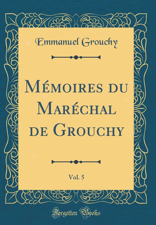 Read Online Mémoires Du Maréchal de Grouchy, Vol. 5 (Classic Reprint) (French Edition) ebook
