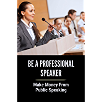 Be A Professional Speaker: Make Money From Public Speaking: Millionaire From Being A Motivational Speaker (English…