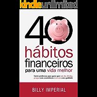 40 Hábitos Financeiros Para Uma Vida Melhor: Lições poderosas para quem quer sair das dívidas,poupar com consistência e investir com qualidade