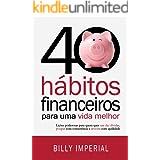 40 Hábitos Financeiros Para Uma Vida Melhor: Lições poderosas para quem quer sair das dívidas, poupar com consistência e inve