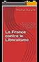 La France contre le Liberalisme: Pourquoi la France n'est elle pas libérale (et ne le sera sans doute jamais)