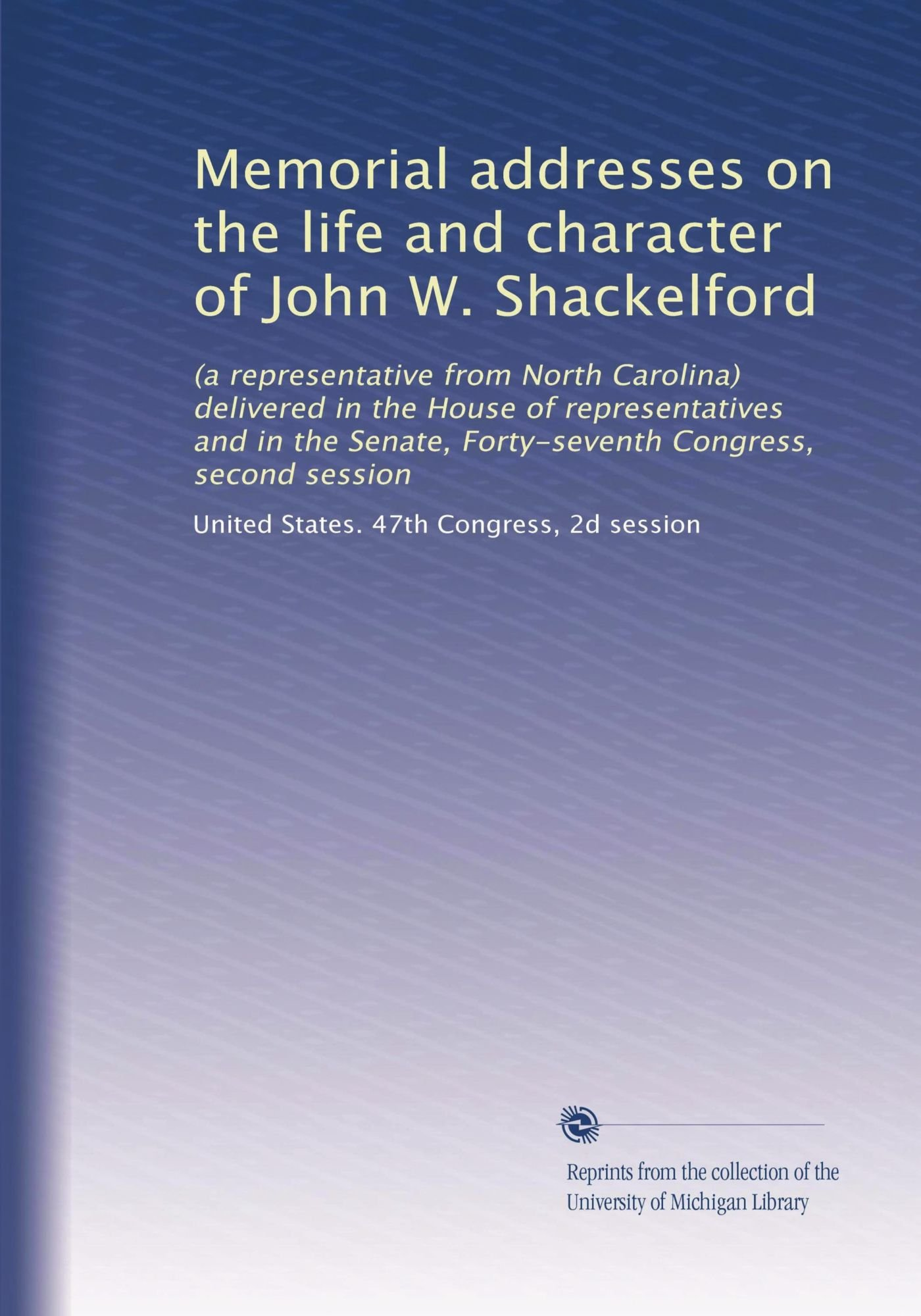 Memorial addresses on the life and character of John W. Shackelford: (a representative from North Carolina) delivered in the House of representatives ... Forty-seventh Congress, second session pdf epub