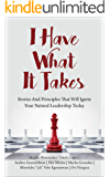 I Have What It Takes: Stories And Principles That Will Ignite Your Natural Leadership Today