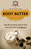 Body Butter: Teach Me Everything I Need To Know About Body Butter In 30 Minutes (Homemade Body Butter - DIY - Organic Lotion - Soap Making for Beginners) (English Edition)