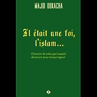 Il était une foi, l'islam... : l'histoire de celui qui voulait diviniser pour mieux régner (French Edition)