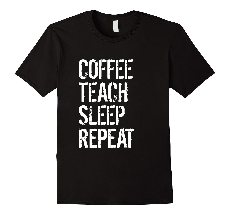 Funny Teacher Gift Shirt - Coffee Teach Sleep Repeat-FL