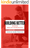 Building Better Work Relationships: A Practical Guide