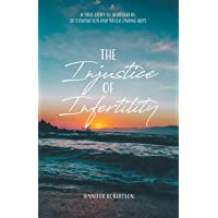 The Injustice of Infertility: A True Story of Heartbreak, Determination and Never-Ending Hope