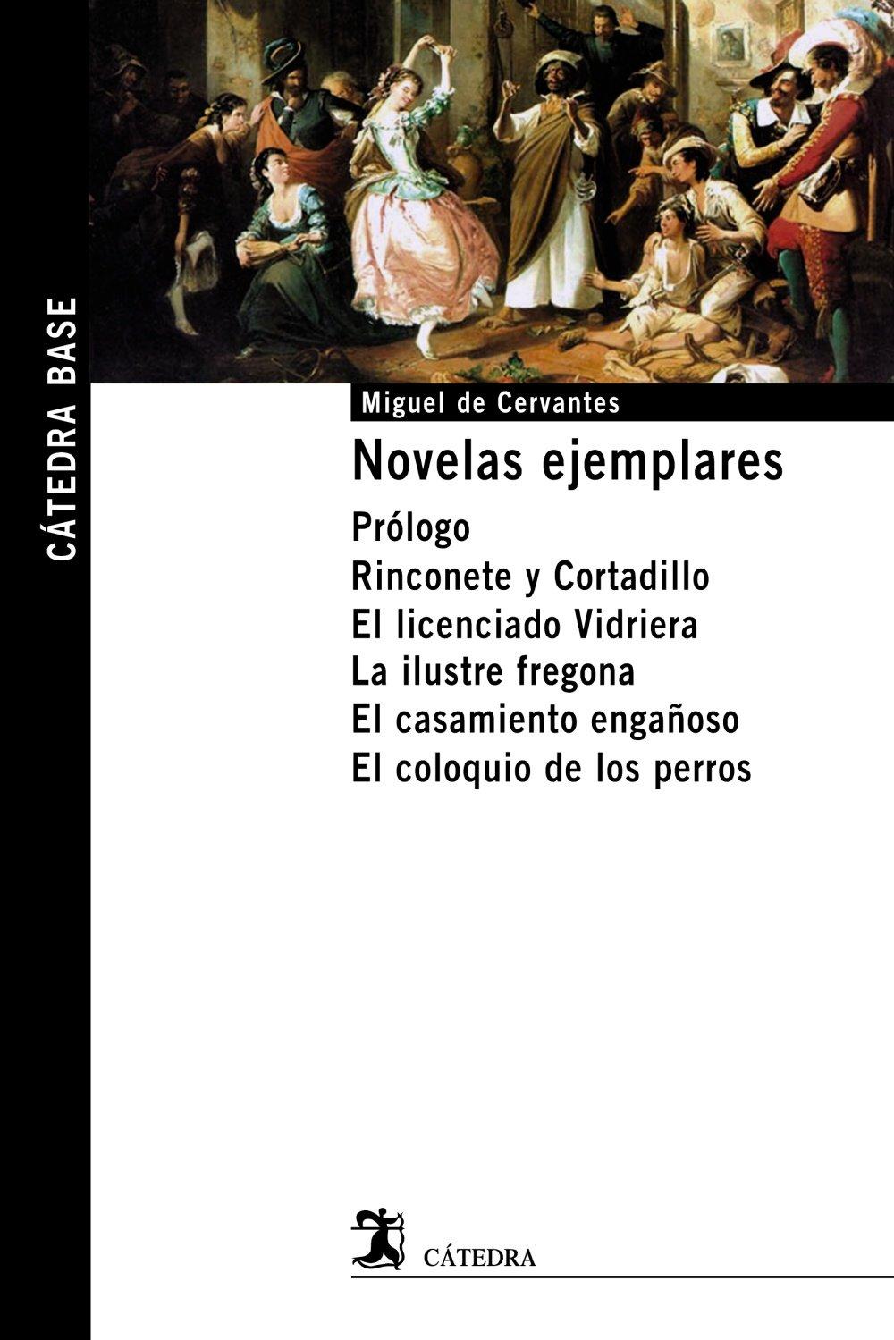 Novelas ejemplares : prólogo ; Rinconete y Cortadillo ; El licenciado Vidriera ; La ilustre fregona ; El casamiento engañoso ; El coloquio de los perros (Cátedra Base)