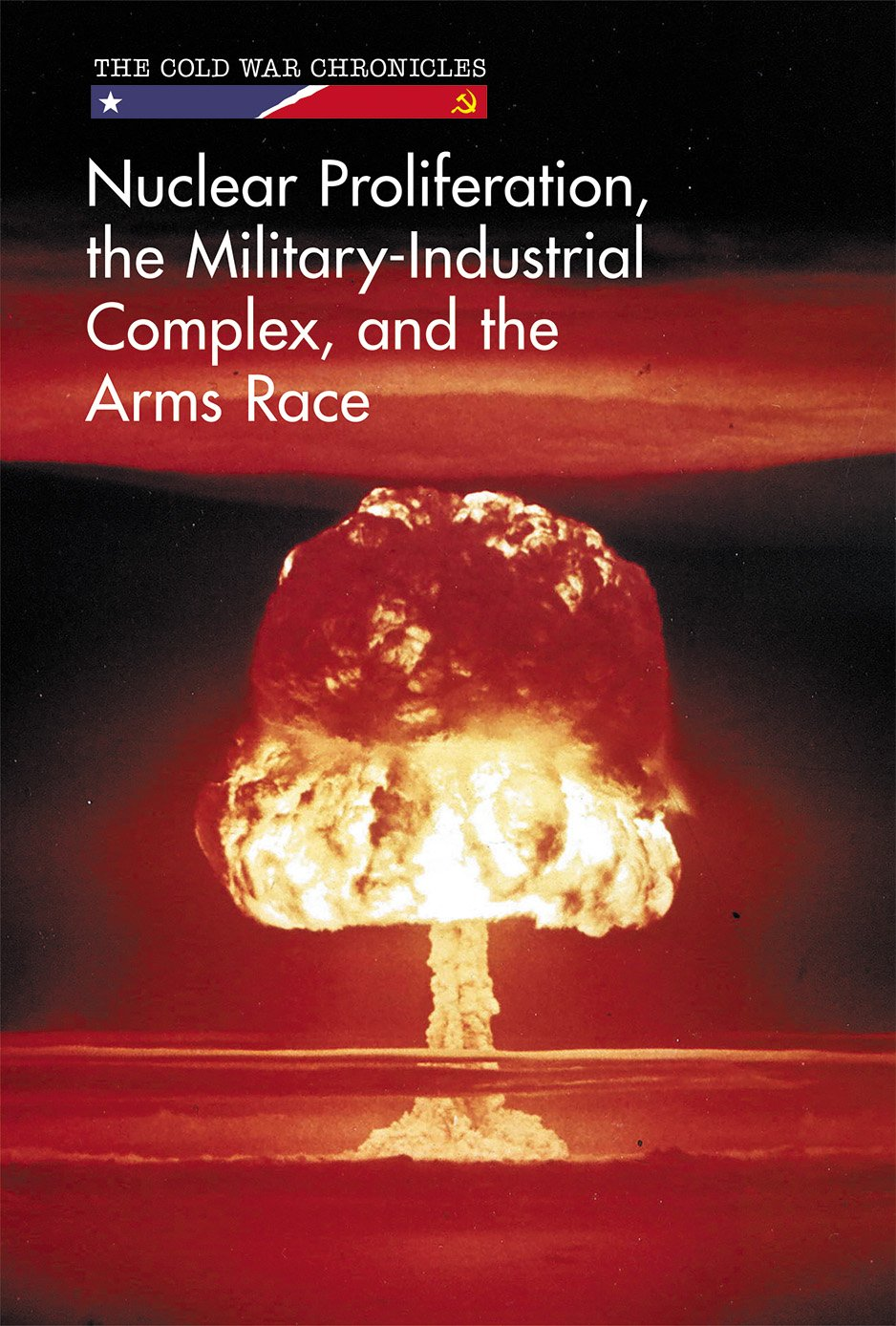 Nuclear Proliferation, the Military-Industrial Complex, and the Arms Race (Cold War Chronicles) pdf epub
