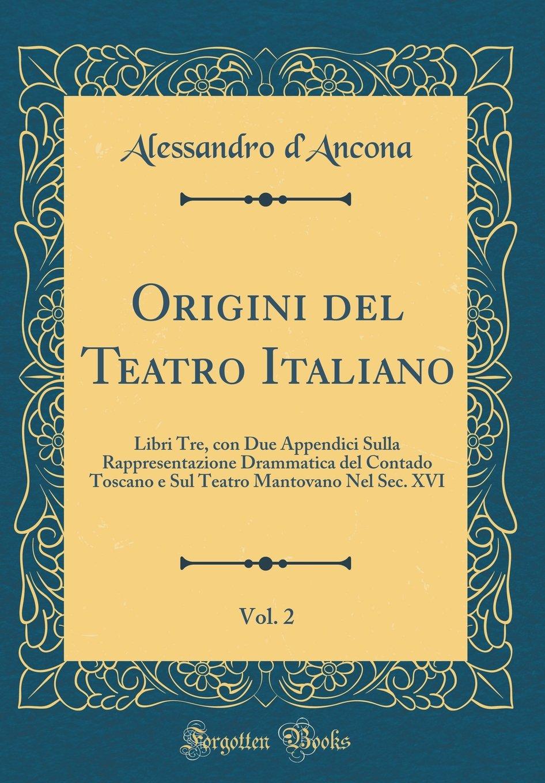 Download Origini del Teatro Italiano, Vol. 2: Libri Tre, con Due Appendici Sulla Rappresentazione Drammatica del Contado Toscano e Sul Teatro Mantovano Nel Sec. XVI (Classic Reprint) (Italian Edition) ebook
