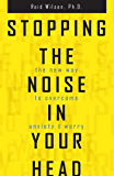 Stopping the Noise in Your Head: The New Way to Overcome Anxiety and Worry