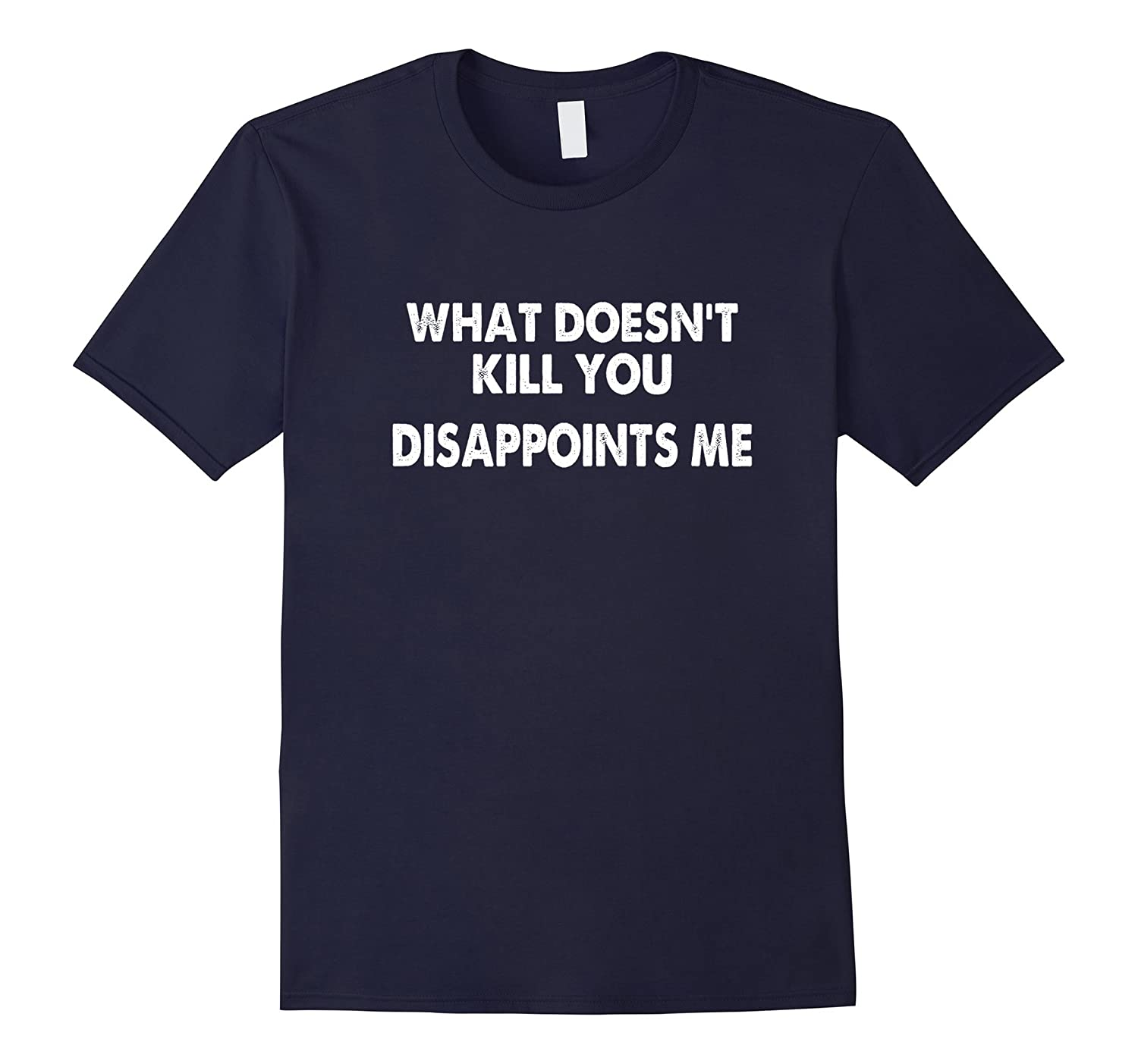 What Doesn't Kill You Disappoints Me Funny T-Shirt-ah my shirt one gift