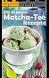 Die 33 besten Matcha Tee Rezepte: Trendrezepte für Kuchen, Desserts, Smoothies & Co. ( Superfood ) (Superfoods im Alltag 2)