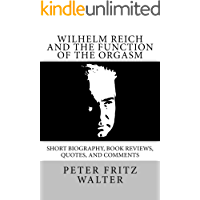 Wilhelm Reich and the Function of the Orgasm: Short Bio, Quotes, and Comments (Great Minds Series Book 11) (English Edition)