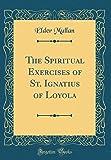 The Spiritual Exercises of St. Ignatius of Loyola (Classic Reprint)