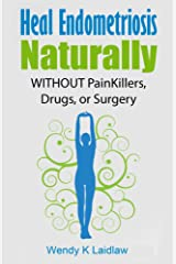 Heal Endometriosis Naturally: WITHOUT Painkillers, Drugs or Surgery Kindle Edition