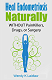 Heal Endometriosis Naturally: WITHOUT Painkillers, Drugs or Surgery (English Edition)