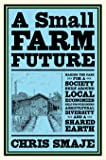 A Small Farm Future: Making the Case for a Society Built Around Local Economies, Self-Provisioning, Agricultural…