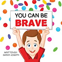You Can Be Brave: Book 1 in the You Can Be Books Series