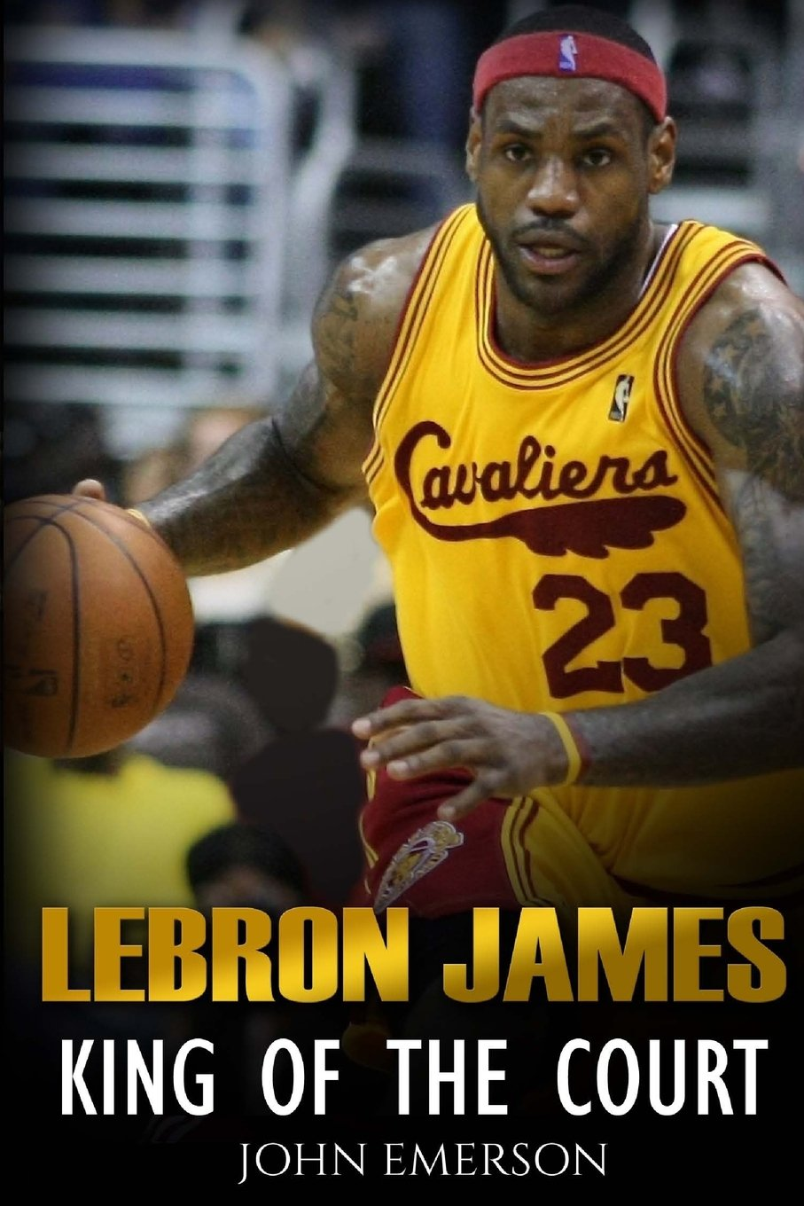 Lebron James: King Of The Court: John Emerson: 9781530302574: Amazon:  Books