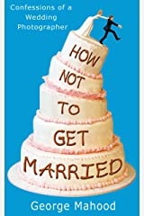 How Not to Get Married: Confessions of a Wedding Photographer Kindle Edition