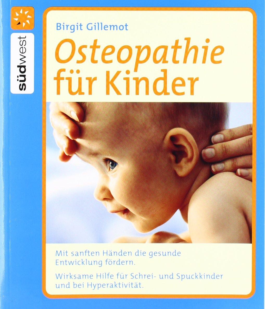 Osteopathie für Kinder: Mit sanften Händen die gesunde Entwicklung fördern. Wirksame Hilfe für Schrei- und Spuckkinder und bei Hyperaktivität.