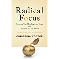 Radical Focus: Achieving Your Most Important Goals with Objectives and Key Results ( OKRs )