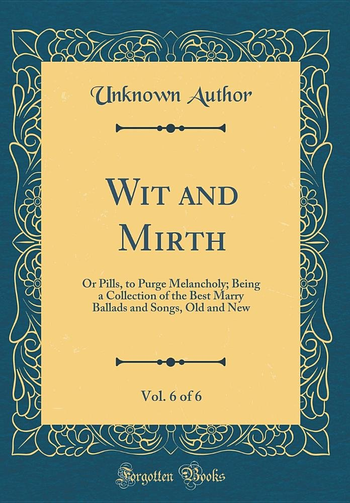 Wit and Mirth, Vol. 6 of 6: Or Pills, to Purge Melancholy; Being a Collection of the Best Marry Ballads and Songs, Old and New (Classic Reprint) PDF