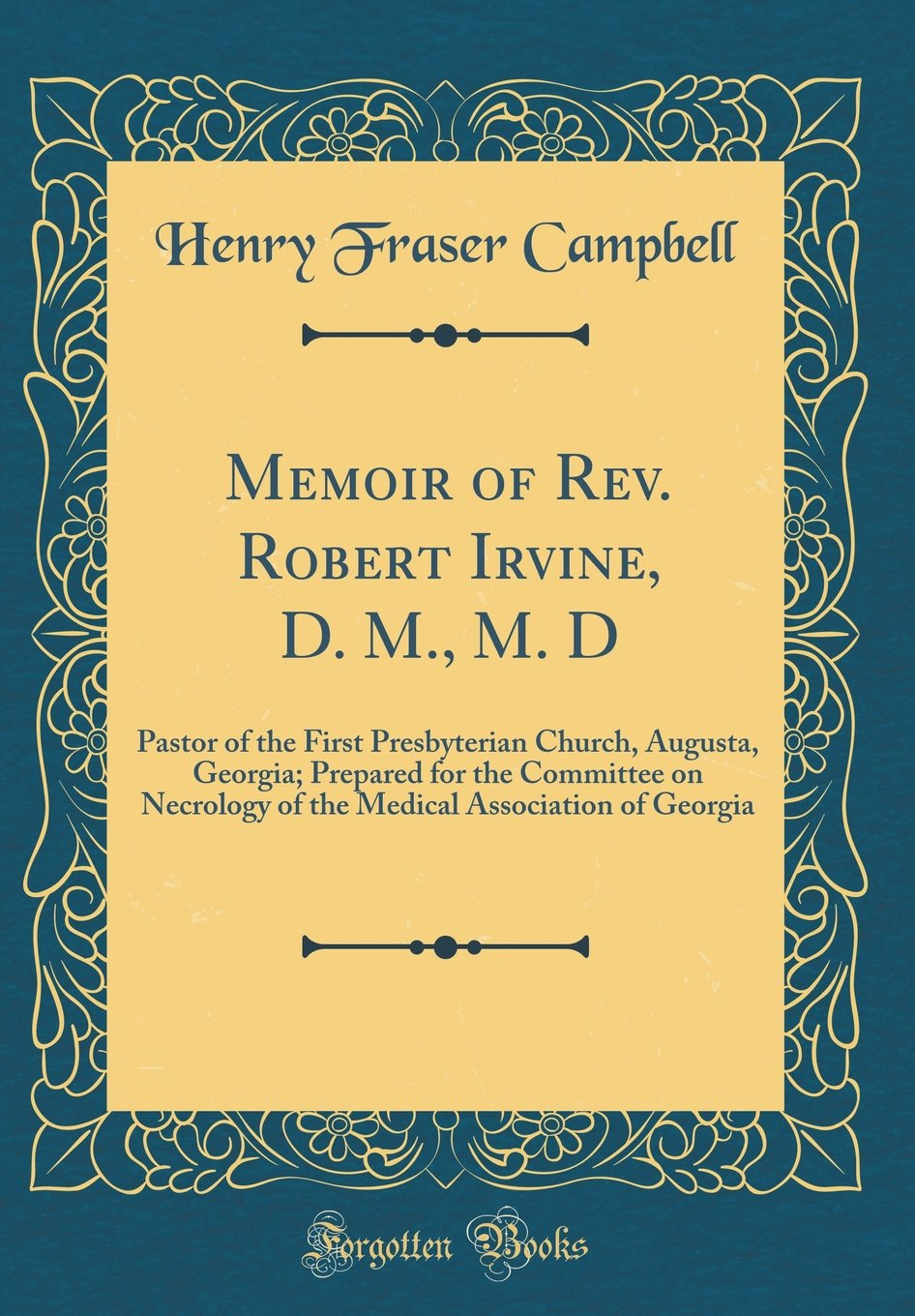Read Online Memoir of Rev. Robert Irvine, D. M., M. D: Pastor of the First Presbyterian Church, Augusta, Georgia; Prepared for the Committee on Necrology of the Medical Association of Georgia (Classic Reprint) pdf
